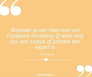 Wanneer je niet heel veel van Facebook marketing af weet volg dan een cursus of schakel een expert in - Cindy Koeman